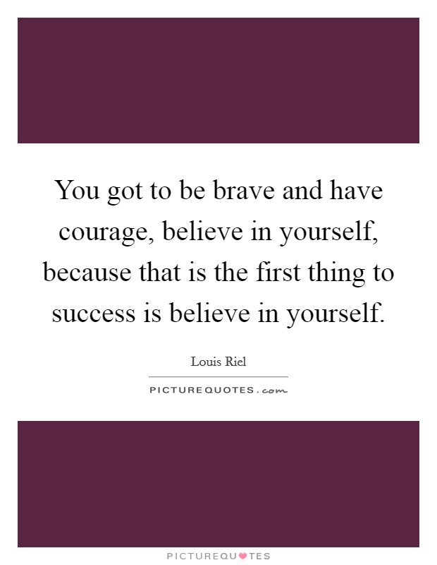 You got to be brave and have courage, believe in yourself, because that is the first thing to success is believe in yourself Picture Quote #1