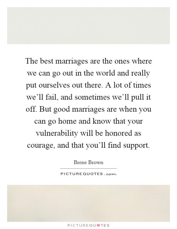 The best marriages are the ones where we can go out in the world and really put ourselves out there. A lot of times we'll fail, and sometimes we'll pull it off. But good marriages are when you can go home and know that your vulnerability will be honored as courage, and that you'll find support Picture Quote #1