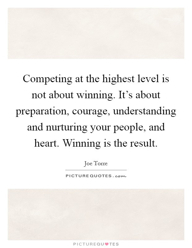 Competing at the highest level is not about winning. It's about preparation, courage, understanding and nurturing your people, and heart. Winning is the result Picture Quote #1