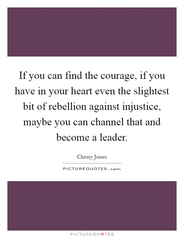 If you can find the courage, if you have in your heart even the slightest bit of rebellion against injustice, maybe you can channel that and become a leader Picture Quote #1