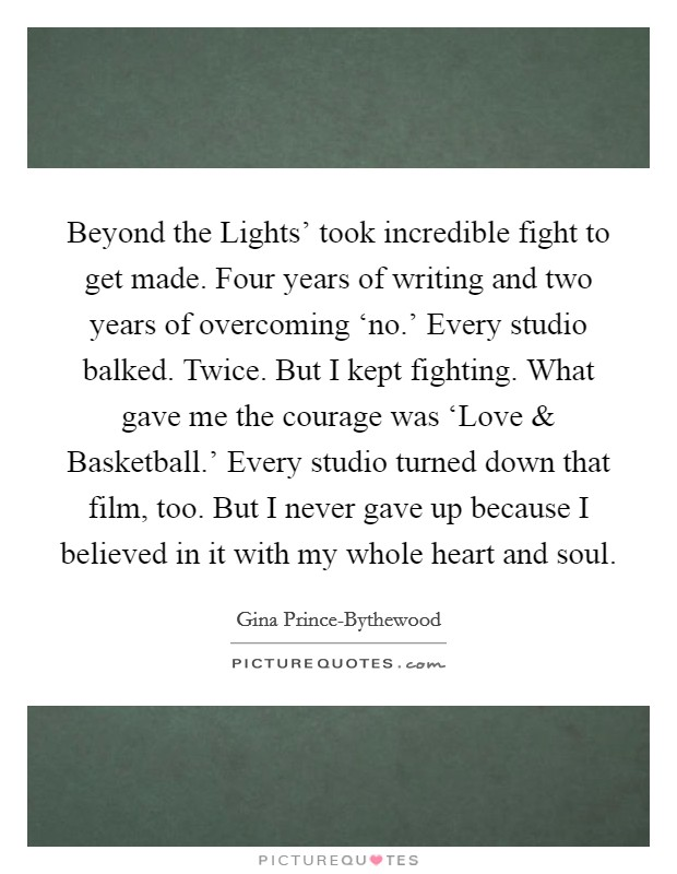 Beyond the Lights' took incredible fight to get made. Four years of writing and two years of overcoming 'no.' Every studio balked. Twice. But I kept fighting. What gave me the courage was 'Love and Basketball.' Every studio turned down that film, too. But I never gave up because I believed in it with my whole heart and soul Picture Quote #1