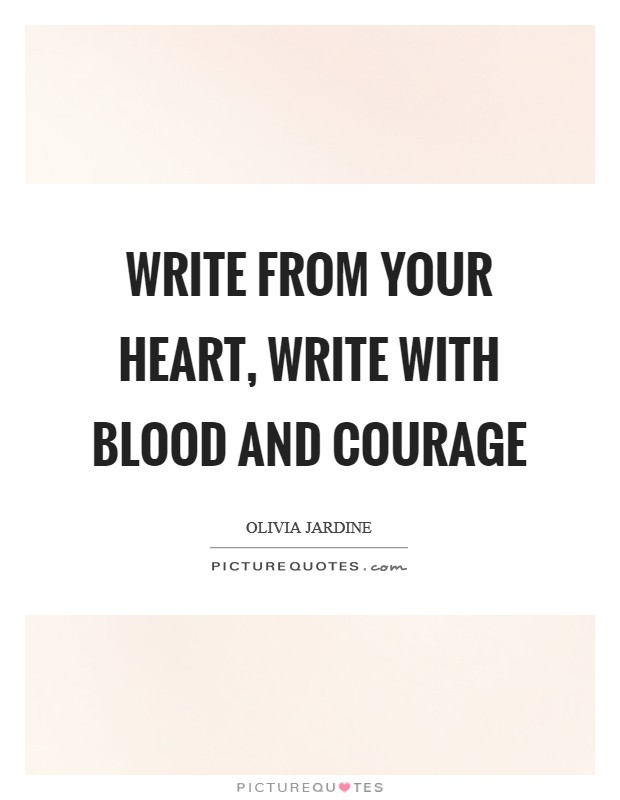 Write from your heart, write with blood and courage Picture Quote #1