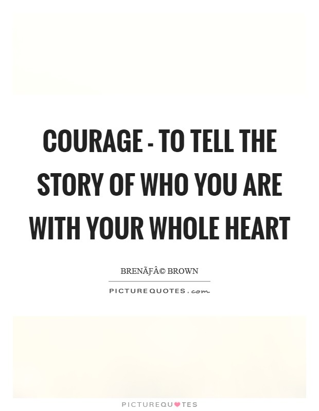 Courage - To tell the story of who you are with your whole heart Picture Quote #1