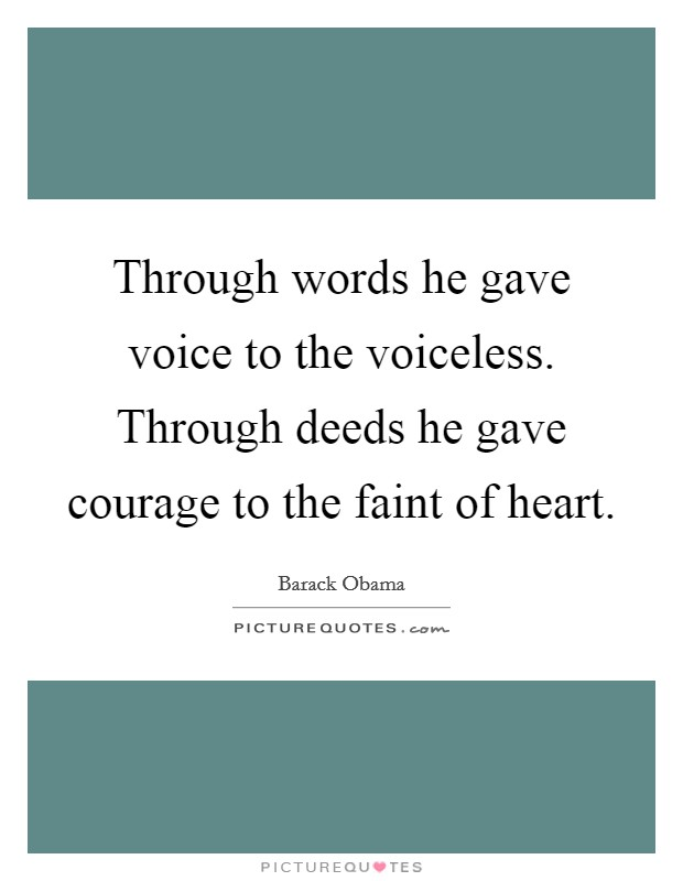 Through words he gave voice to the voiceless. Through deeds he gave courage to the faint of heart Picture Quote #1