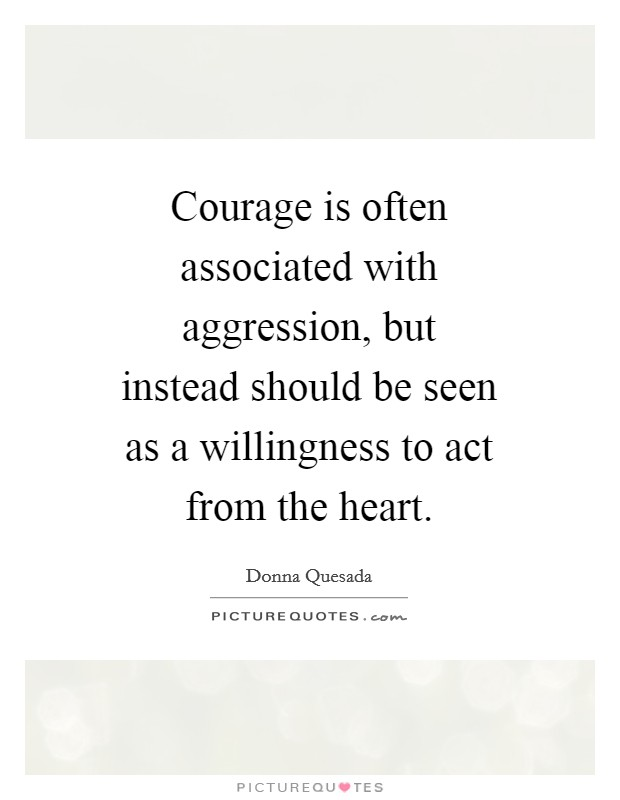 Courage is often associated with aggression, but instead should be seen as a willingness to act from the heart Picture Quote #1