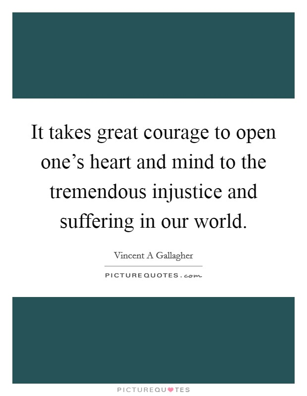 It takes great courage to open one's heart and mind to the tremendous injustice and suffering in our world Picture Quote #1