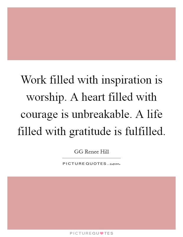 Work filled with inspiration is worship. A heart filled with courage is unbreakable. A life filled with gratitude is fulfilled Picture Quote #1