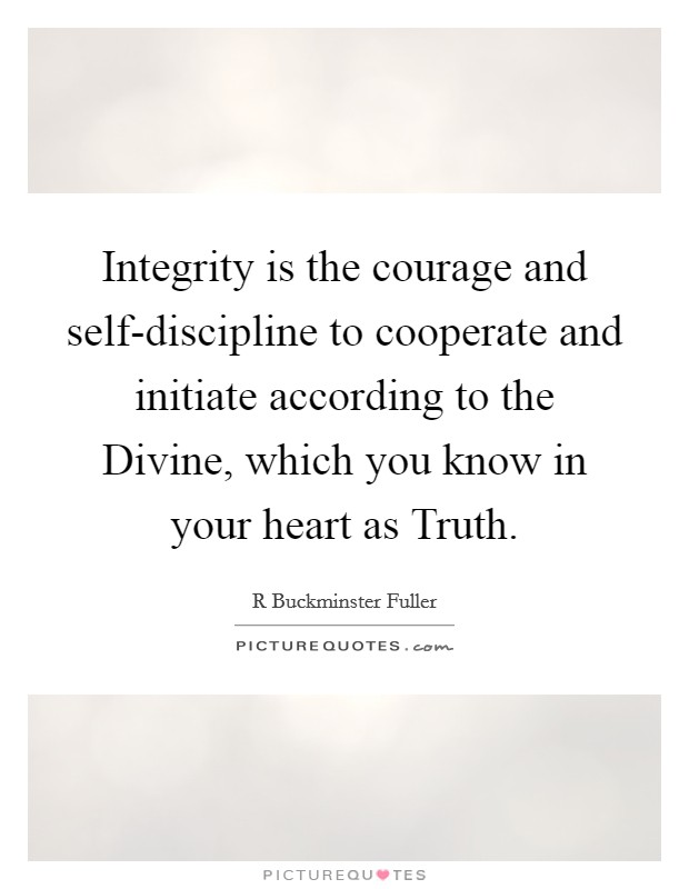 Integrity is the courage and self-discipline to cooperate and initiate according to the Divine, which you know in your heart as Truth Picture Quote #1