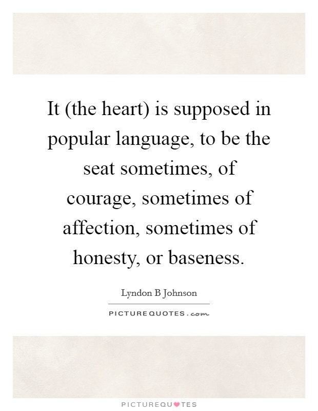 It (the heart) is supposed in popular language, to be the seat sometimes, of courage, sometimes of affection, sometimes of honesty, or baseness Picture Quote #1