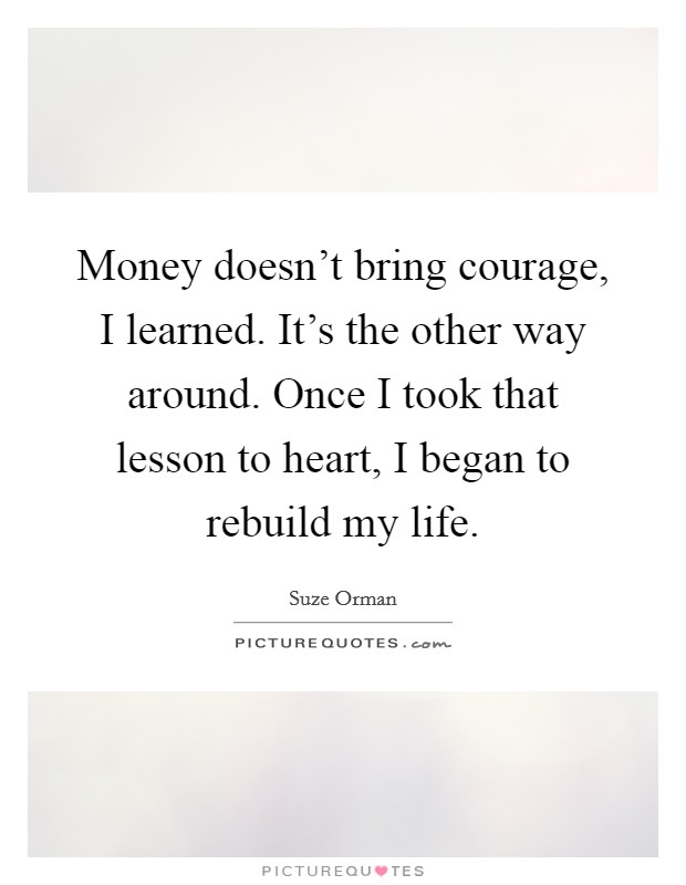 Money doesn't bring courage, I learned. It's the other way around. Once I took that lesson to heart, I began to rebuild my life Picture Quote #1