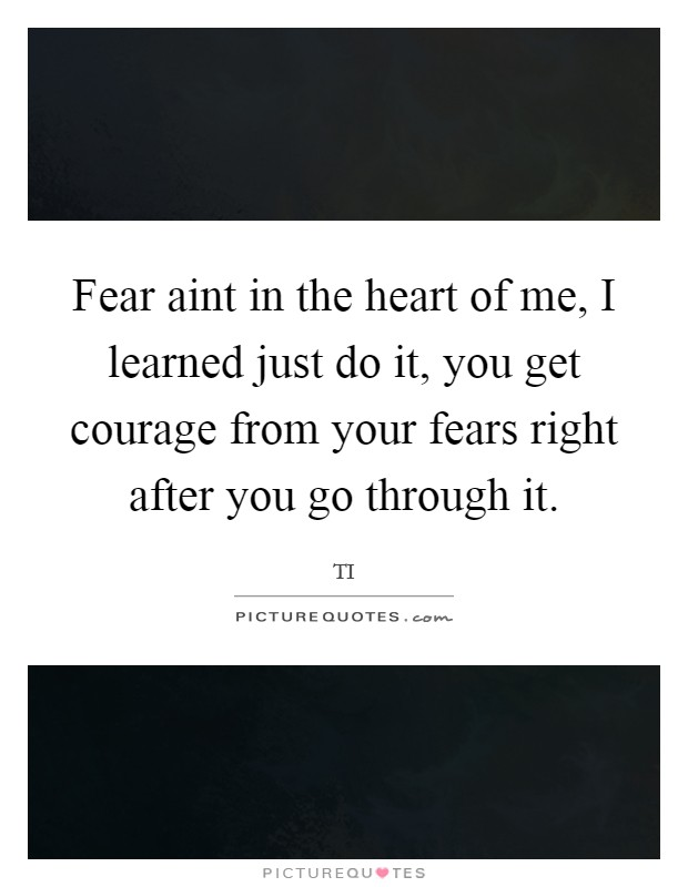 Fear aint in the heart of me, I learned just do it, you get courage from your fears right after you go through it Picture Quote #1