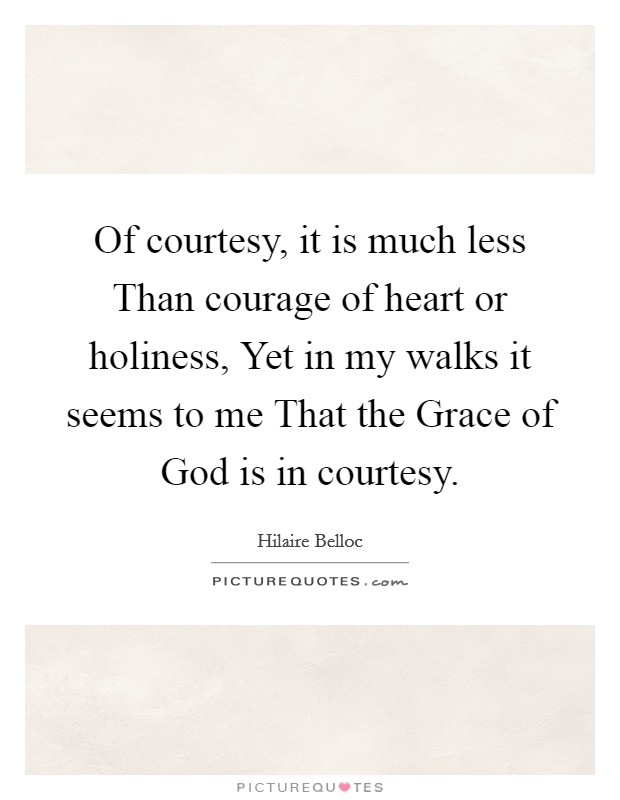 Of courtesy, it is much less Than courage of heart or holiness, Yet in my walks it seems to me That the Grace of God is in courtesy Picture Quote #1
