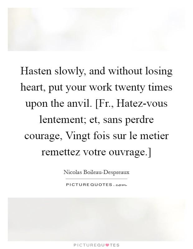 Hasten slowly, and without losing heart, put your work twenty times upon the anvil. [Fr., Hatez-vous lentement; et, sans perdre courage, Vingt fois sur le metier remettez votre ouvrage.] Picture Quote #1