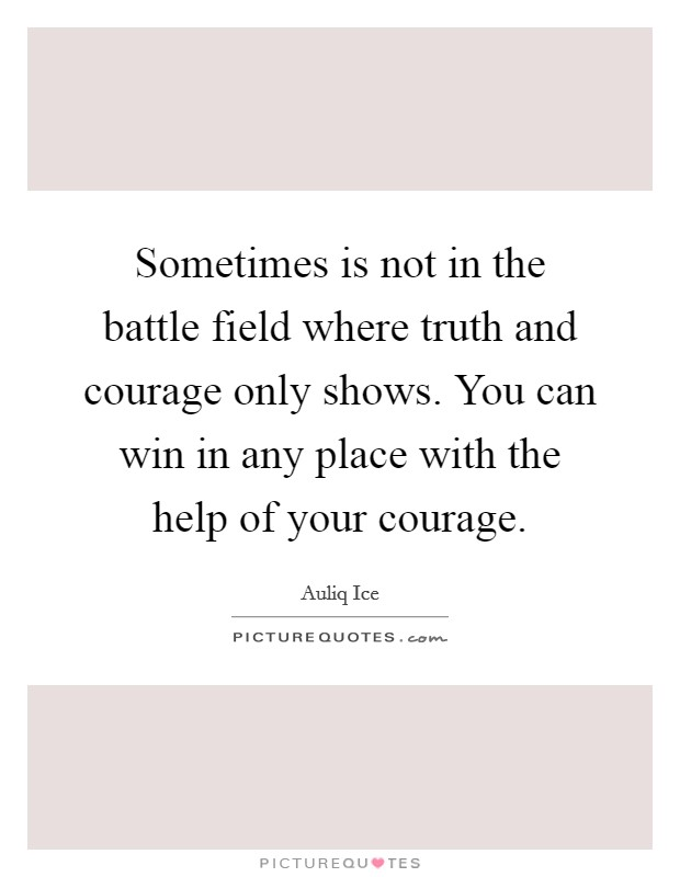 Sometimes is not in the battle field where truth and courage only shows. You can win in any place with the help of your courage Picture Quote #1