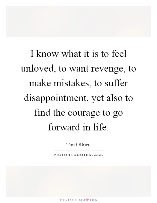 I know what it is to feel unloved, to want revenge, to make mistakes, to suffer disappointment, yet also to find the courage to go forward in life Picture Quote #1