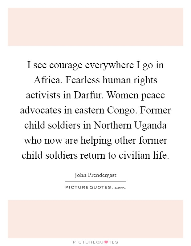 I see courage everywhere I go in Africa. Fearless human rights activists in Darfur. Women peace advocates in eastern Congo. Former child soldiers in Northern Uganda who now are helping other former child soldiers return to civilian life Picture Quote #1