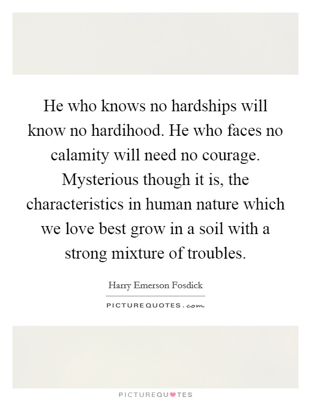 He who knows no hardships will know no hardihood. He who faces no calamity will need no courage. Mysterious though it is, the characteristics in human nature which we love best grow in a soil with a strong mixture of troubles Picture Quote #1