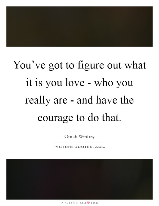 You've got to figure out what it is you love - who you really are - and have the courage to do that Picture Quote #1