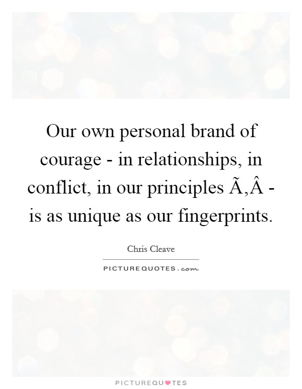 Our own personal brand of courage - in relationships, in conflict, in our principles ­ - is as unique as our fingerprints Picture Quote #1