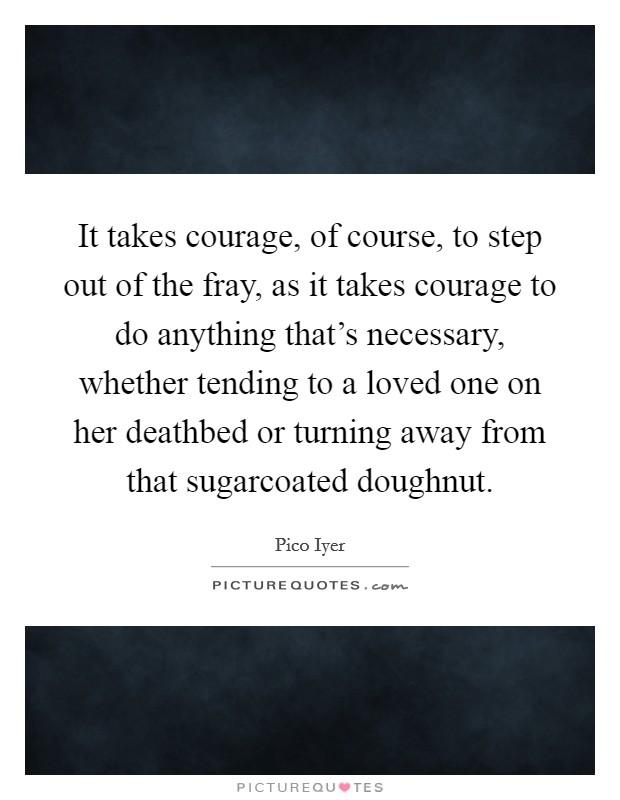 It takes courage, of course, to step out of the fray, as it takes courage to do anything that's necessary, whether tending to a loved one on her deathbed or turning away from that sugarcoated doughnut Picture Quote #1