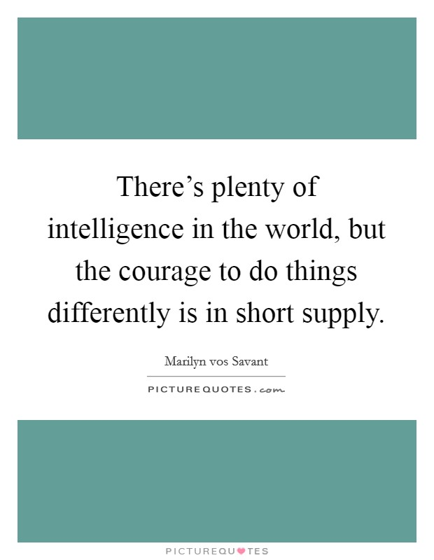 There's plenty of intelligence in the world, but the courage to do things differently is in short supply Picture Quote #1