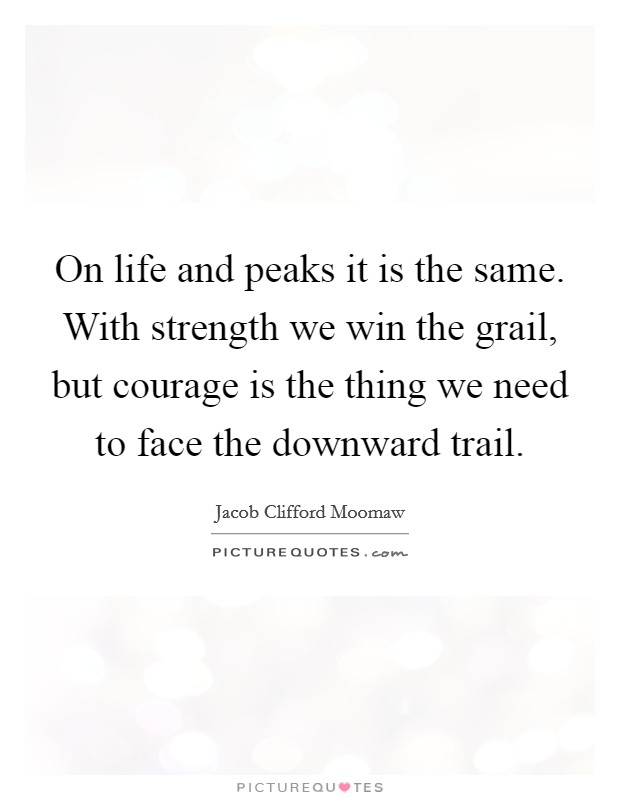 On life and peaks it is the same. With strength we win the grail, but courage is the thing we need to face the downward trail Picture Quote #1