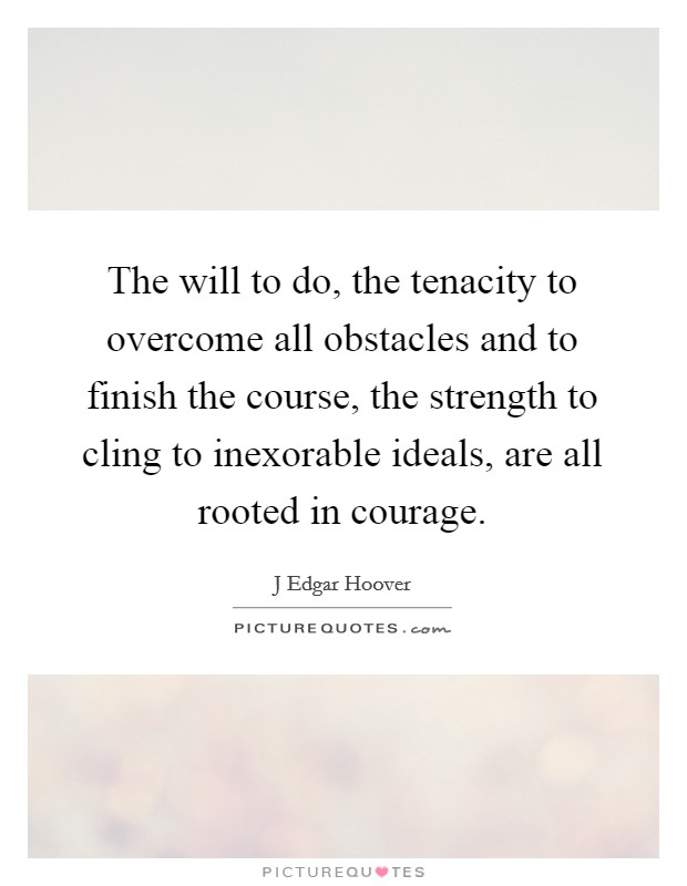 The will to do, the tenacity to overcome all obstacles and to finish the course, the strength to cling to inexorable ideals, are all rooted in courage Picture Quote #1