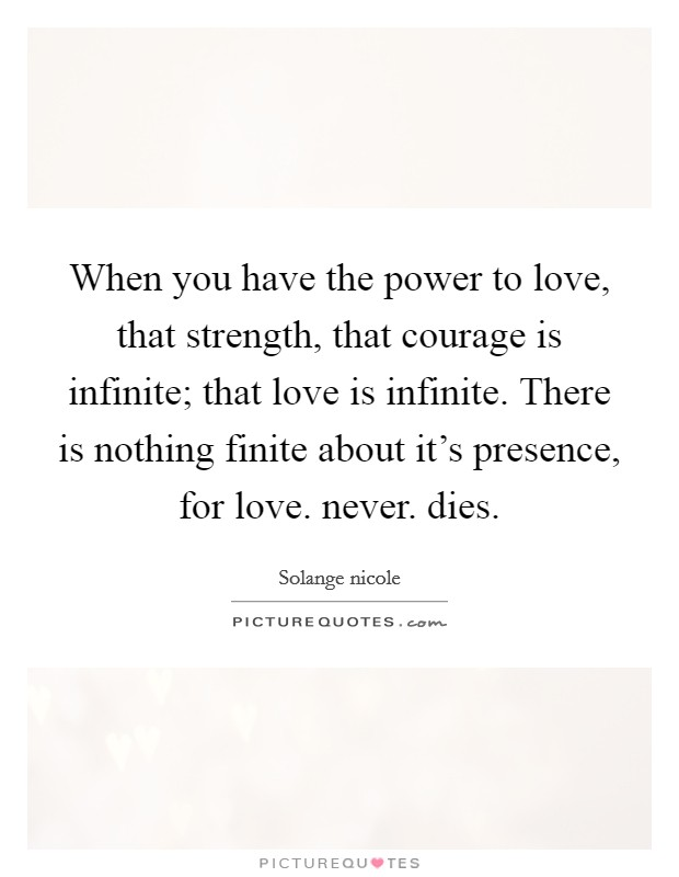 When you have the power to love, that strength, that courage is infinite; that love is infinite. There is nothing finite about it's presence, for love. never. dies Picture Quote #1