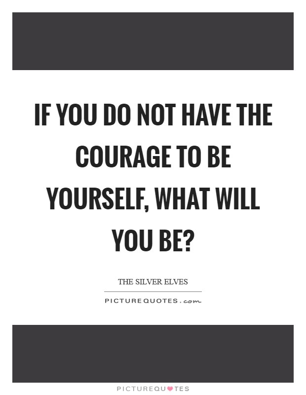 If you do not have the courage to be yourself, what will you be? Picture Quote #1