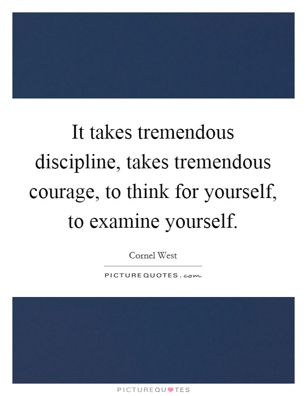 It takes tremendous discipline, takes tremendous courage, to think for yourself, to examine yourself Picture Quote #1