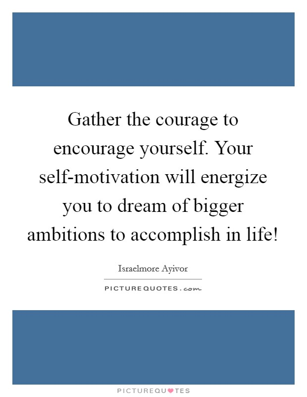 Gather the courage to encourage yourself. Your self-motivation will energize you to dream of bigger ambitions to accomplish in life! Picture Quote #1