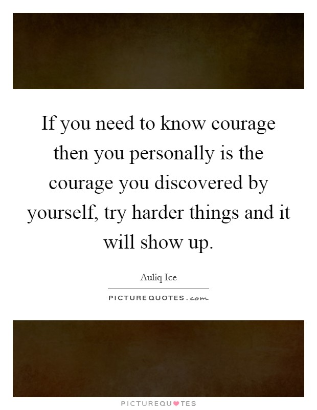 If you need to know courage then you personally is the courage you discovered by yourself, try harder things and it will show up Picture Quote #1
