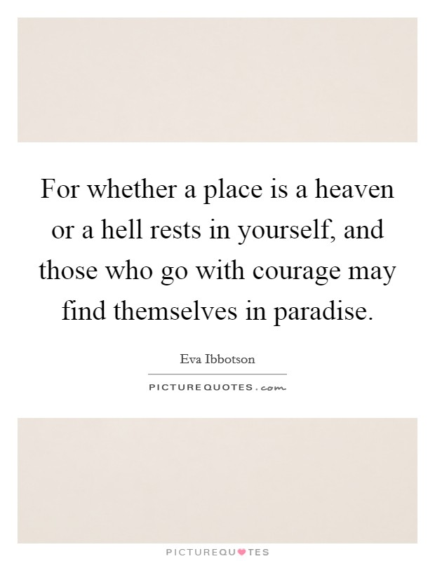 For whether a place is a heaven or a hell rests in yourself, and those who go with courage may find themselves in paradise. Picture Quote #1