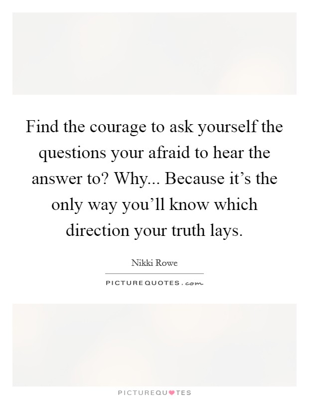 Find the courage to ask yourself the questions your afraid to hear the answer to? Why... Because it's the only way you'll know which direction your truth lays Picture Quote #1