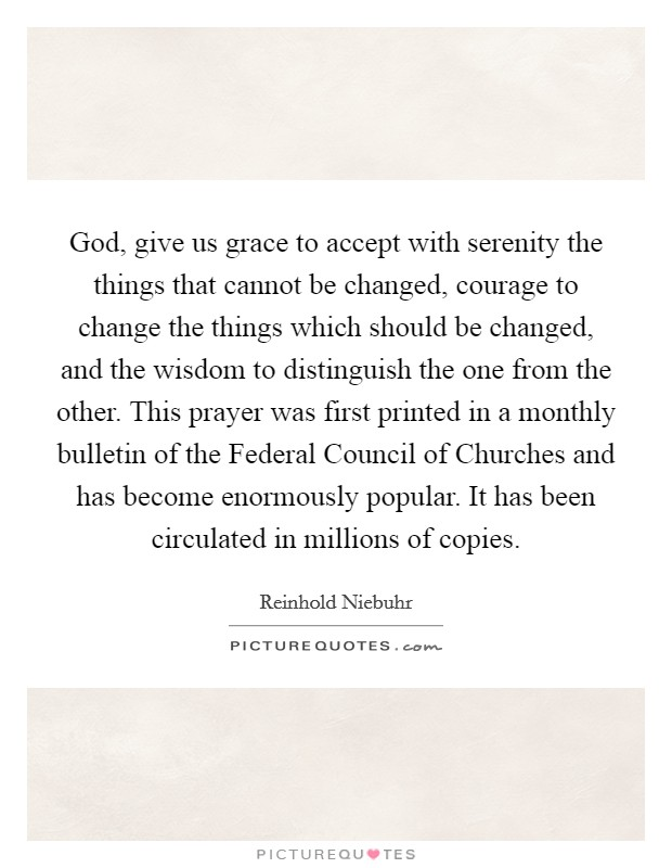 God, give us grace to accept with serenity the things that cannot be changed, courage to change the things which should be changed, and the wisdom to distinguish the one from the other. This prayer was first printed in a monthly bulletin of the Federal Council of Churches and has become enormously popular. It has been circulated in millions of copies Picture Quote #1