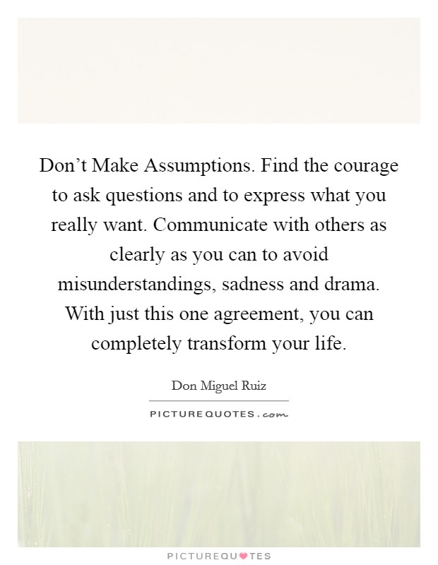 Don't Make Assumptions. Find the courage to ask questions and to express what you really want. Communicate with others as clearly as you can to avoid misunderstandings, sadness and drama. With just this one agreement, you can completely transform your life Picture Quote #1