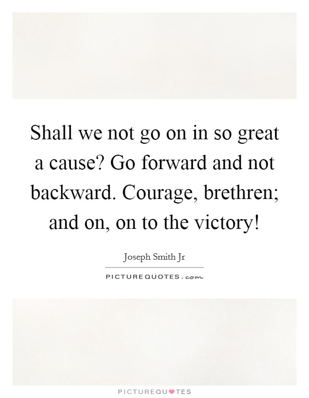 Shall we not go on in so great a cause? Go forward and not backward. Courage, brethren; and on, on to the victory! Picture Quote #1