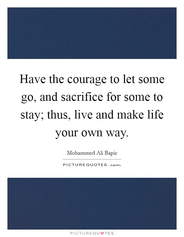 Have the courage to let some go, and sacrifice for some to stay; thus, live and make life your own way Picture Quote #1