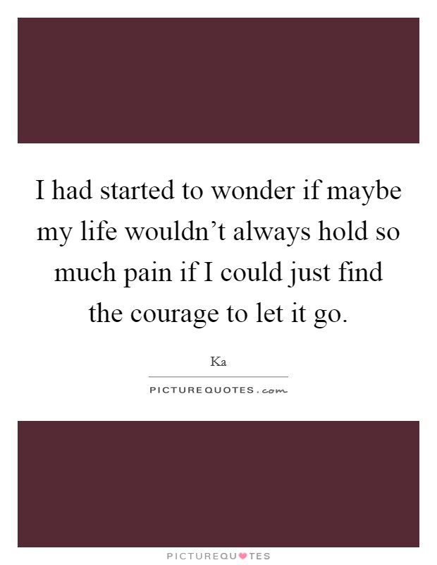 I had started to wonder if maybe my life wouldn't always hold so much pain if I could just find the courage to let it go Picture Quote #1
