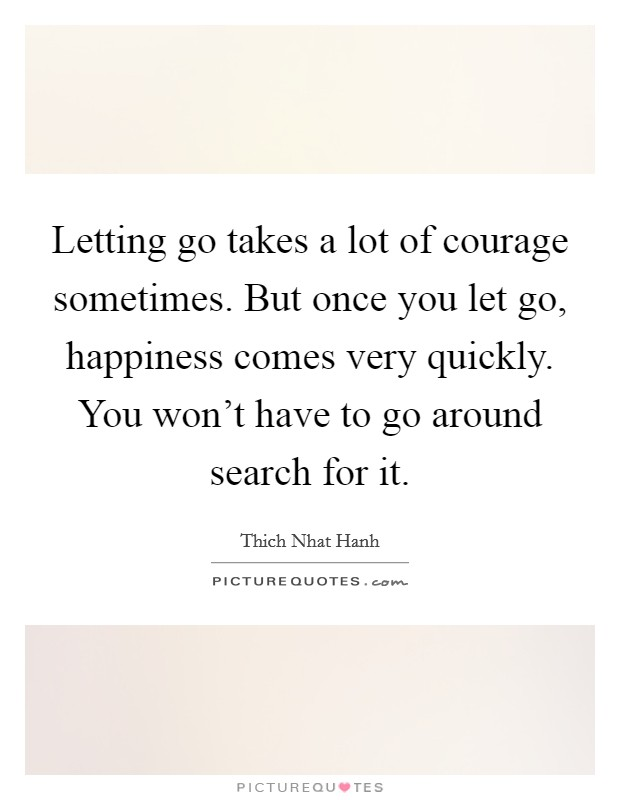 Letting go takes a lot of courage sometimes. But once you let go, happiness comes very quickly. You won't have to go around search for it Picture Quote #1