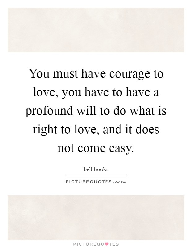 You must have courage to love, you have to have a profound will to do what is right to love, and it does not come easy Picture Quote #1