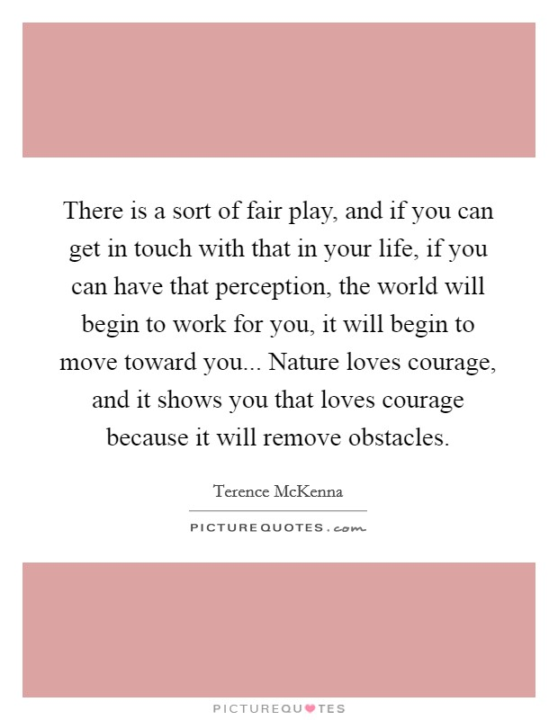 There is a sort of fair play, and if you can get in touch with that in your life, if you can have that perception, the world will begin to work for you, it will begin to move toward you... Nature loves courage, and it shows you that loves courage because it will remove obstacles Picture Quote #1