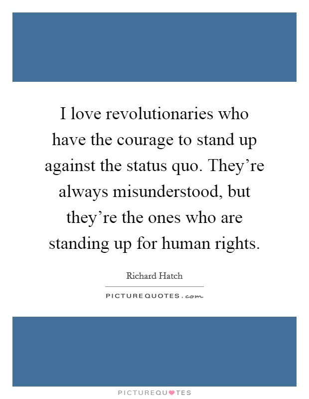 I love revolutionaries who have the courage to stand up against the status quo. They're always misunderstood, but they're the ones who are standing up for human rights Picture Quote #1