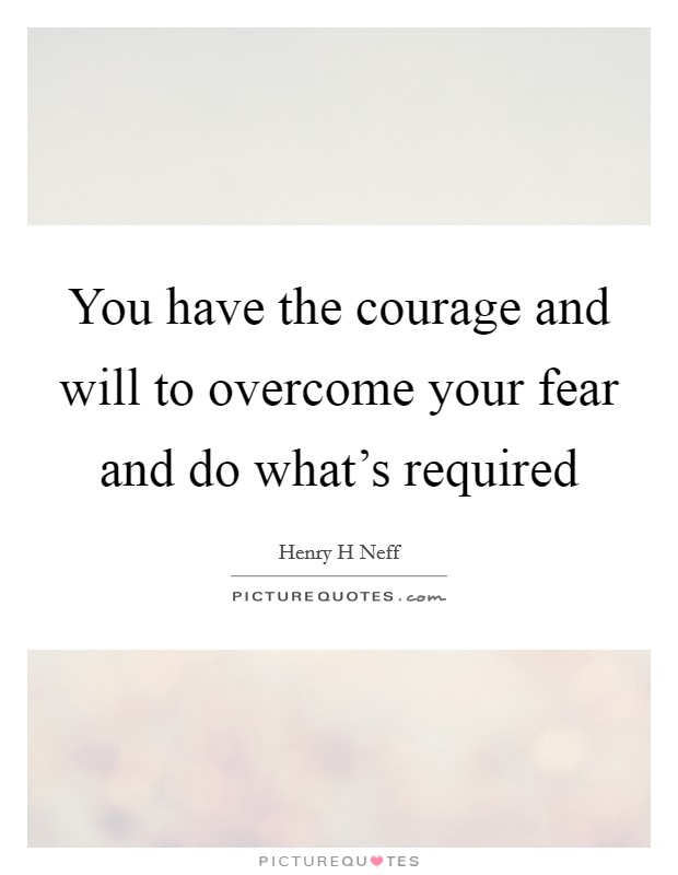 You have the courage and will to overcome your fear and do what's required Picture Quote #1