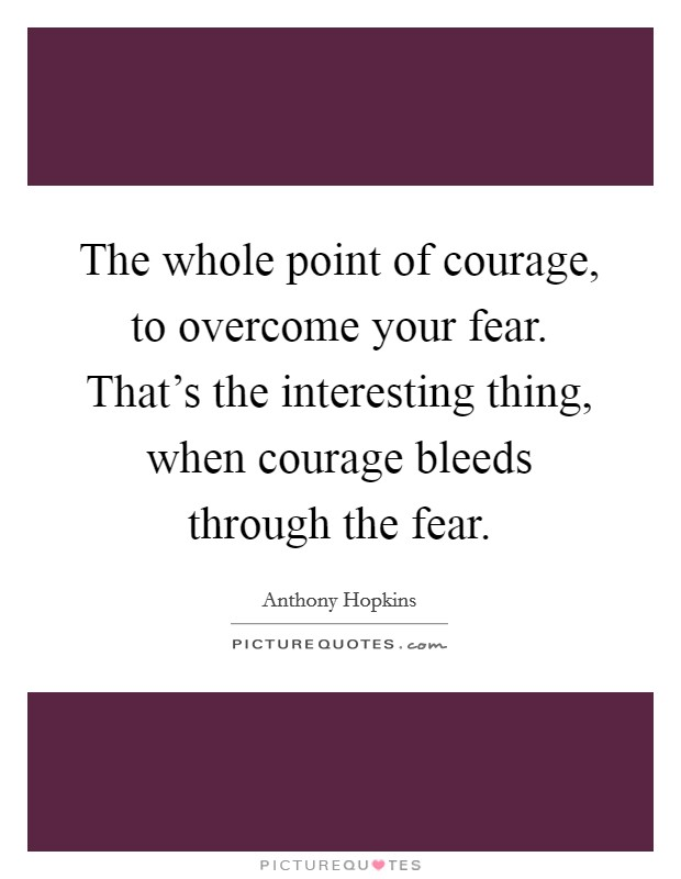 The whole point of courage, to overcome your fear. That's the interesting thing, when courage bleeds through the fear Picture Quote #1
