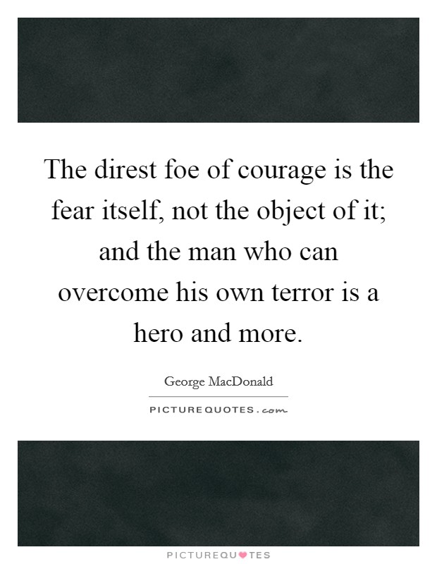 The direst foe of courage is the fear itself, not the object of it; and the man who can overcome his own terror is a hero and more Picture Quote #1