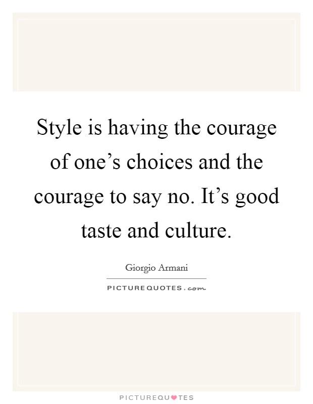 Style is having the courage of one's choices and the courage to say no. It's good taste and culture Picture Quote #1