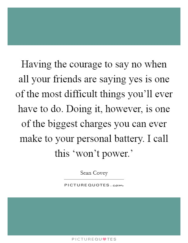 Having the courage to say no when all your friends are saying yes is one of the most difficult things you'll ever have to do. Doing it, however, is one of the biggest charges you can ever make to your personal battery. I call this 'won't power.' Picture Quote #1