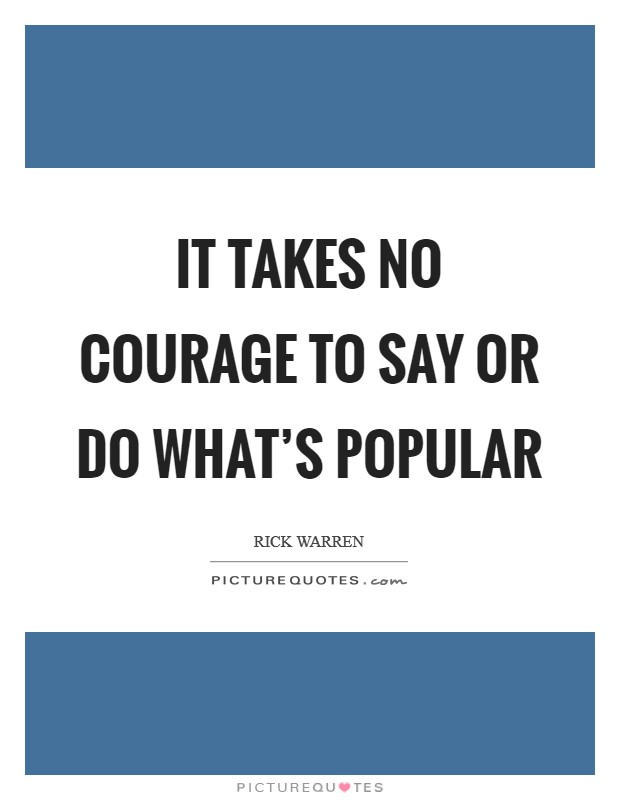 It takes no courage to say or do what's popular Picture Quote #1