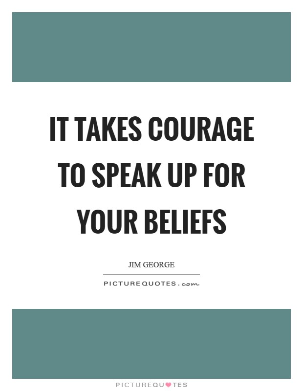 It takes courage to speak up for your beliefs Picture Quote #1